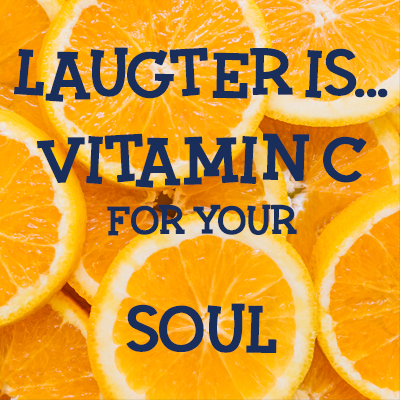 Laughter is ... Vitamin C for your Soul