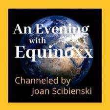Evenings with Equinoxx. Channeled by Joan Scibienski