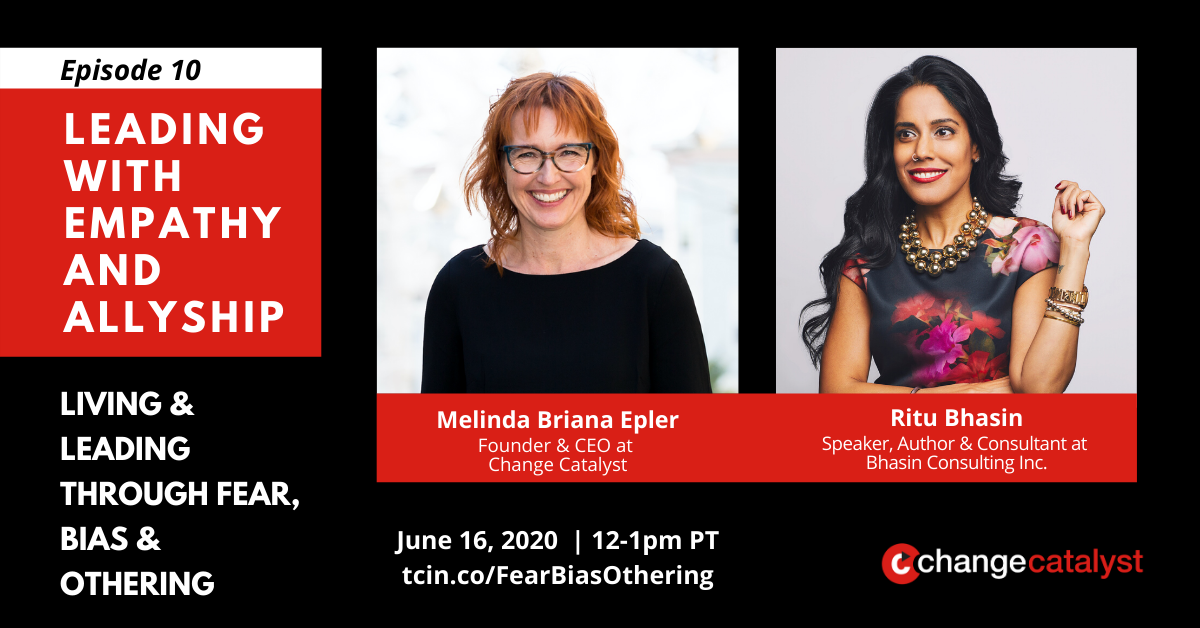 """Episode 10: Leading with Empathy & Allyship - Living & Leading through Fear, Bias & Othering"" Photos with text below: Melinda Briana Epler (white woman, glasses, red hair) & Ritu Bhasin (brown woman, floral blouse, black hair), Change Catalyst Logo"