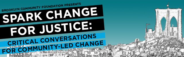 Brooklyn Community Foundation Presents / Spark Change for Justice: Critical Conversations for Community-led Change