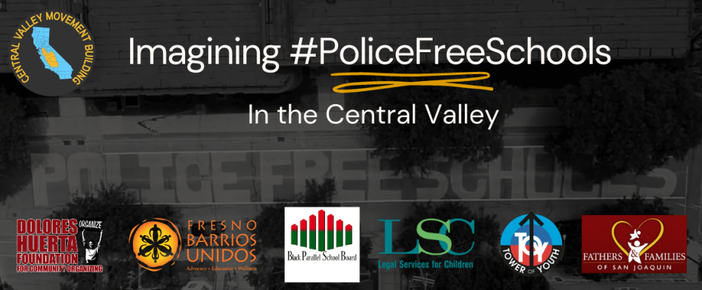 Central Valley Movement Building: Imagining #PoliceFreeSchools In the Central Valley - Supported by Dolores Huerta Foundation, Fresno Barrios Unidos, Black Parallel School Board, LSC, Tower of Youth, Fathers & Families of San Joaquin
