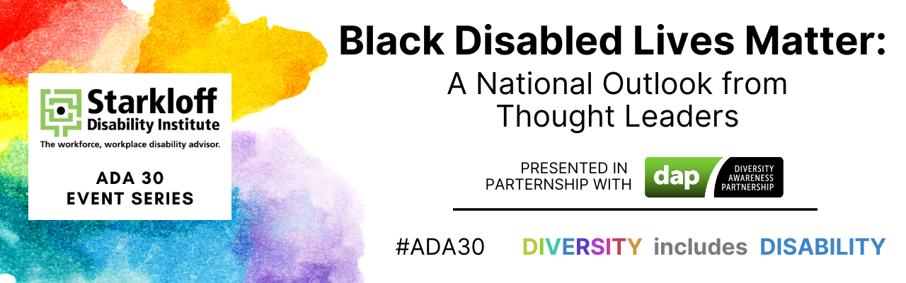 Rainbow watercolors behind block of text with Starkloff Disability Institute, the workforce, workplace disability advisor, ADA 30 event series. Black Disabled Lives Matter: A National Outlook from Thought Leaders Presented in partnership with DAP: Diversit