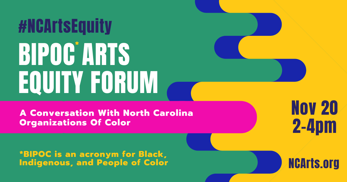 Graphic that reads: BIPOC Arts Equity Forum: A Conversation with North Carolina Arts Organizations of Color, BIPOC is an acronym for Black, Indigenous, and People of Color, #NCArtsEquity, November 20 2-4pm NCarts.org;